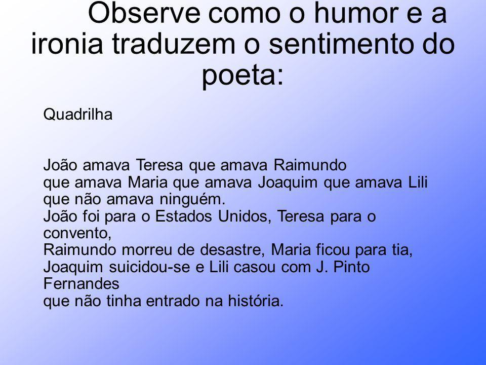 Observe como o humor e a ironia traduzem o sentimento do poeta: Quadrilha João amava Teresa que amava Raimundo que amava Maria que amava Joaquim que a