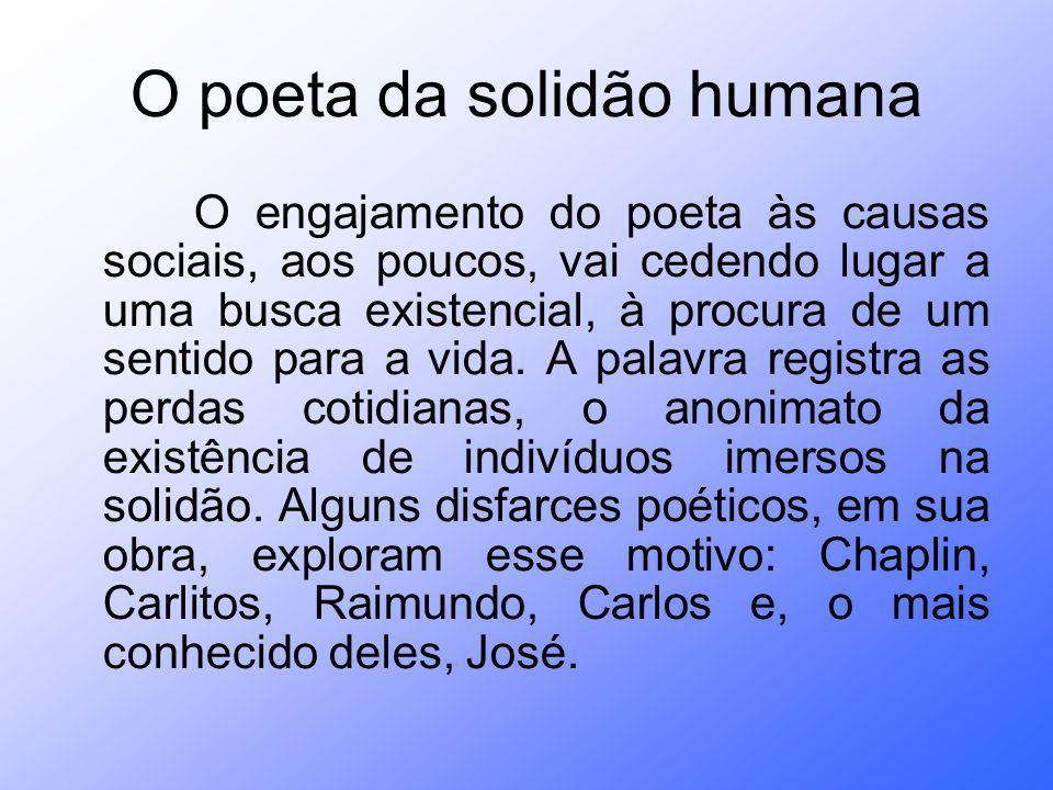 O poeta da solidão humana O engajamento do poeta às causas sociais, aos poucos, vai cedendo lugar a uma busca existencial, à procura de um sentido par