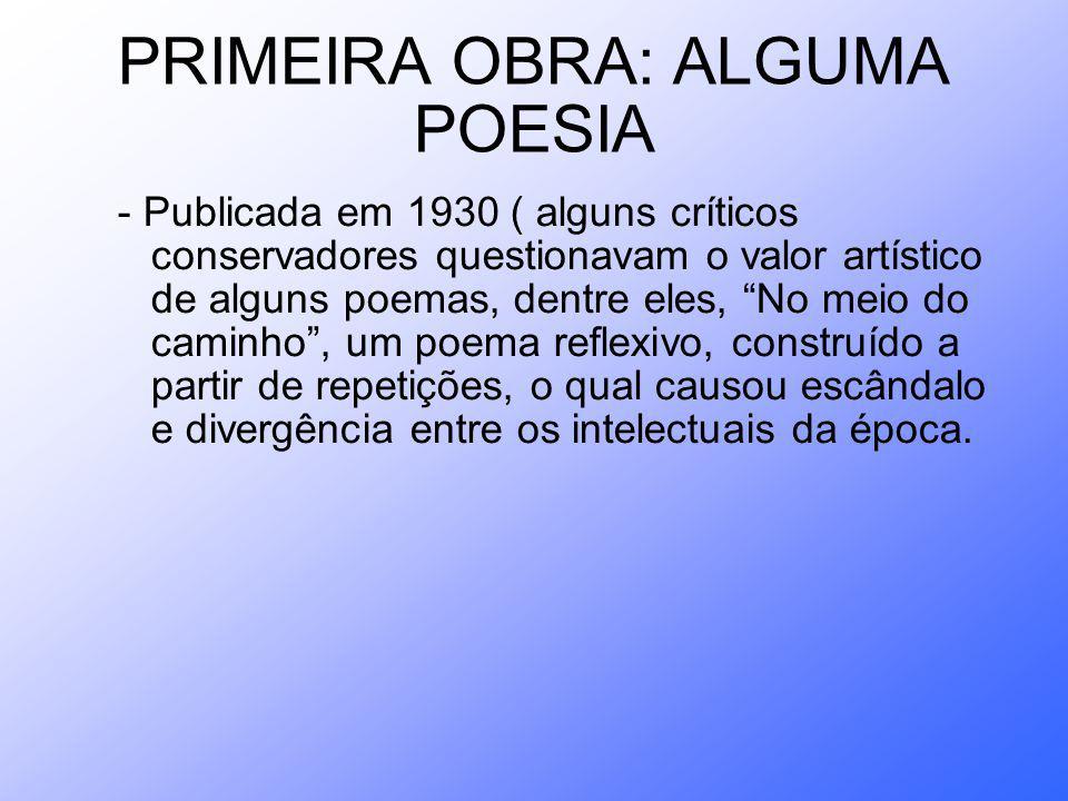 PRIMEIRA OBRA: ALGUMA POESIA - Publicada em 1930 ( alguns críticos conservadores questionavam o valor artístico de alguns poemas, dentre eles, No meio do caminho, um poema reflexivo, construído a partir de repetições, o qual causou escândalo e divergência entre os intelectuais da época.