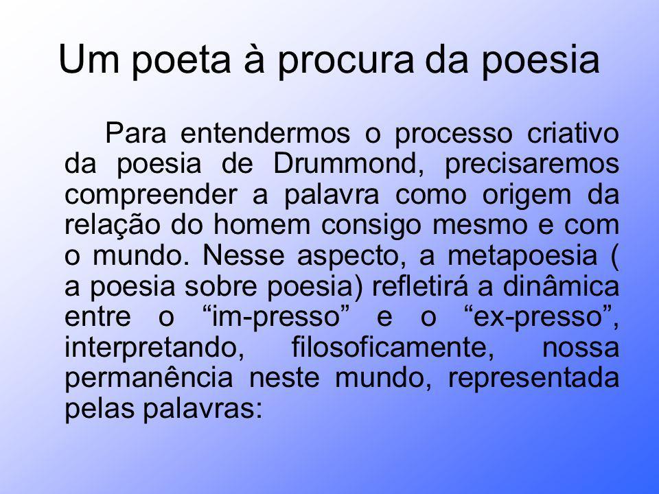 Um poeta à procura da poesia Para entendermos o processo criativo da poesia de Drummond, precisaremos compreender a palavra como origem da relação do homem consigo mesmo e com o mundo.
