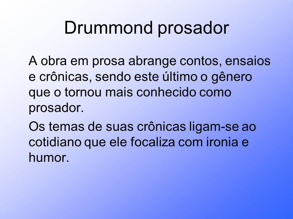 Drummond prosador A obra em prosa abrange contos, ensaios e crônicas, sendo este último o gênero que o tornou mais conhecido como prosador. Os temas d