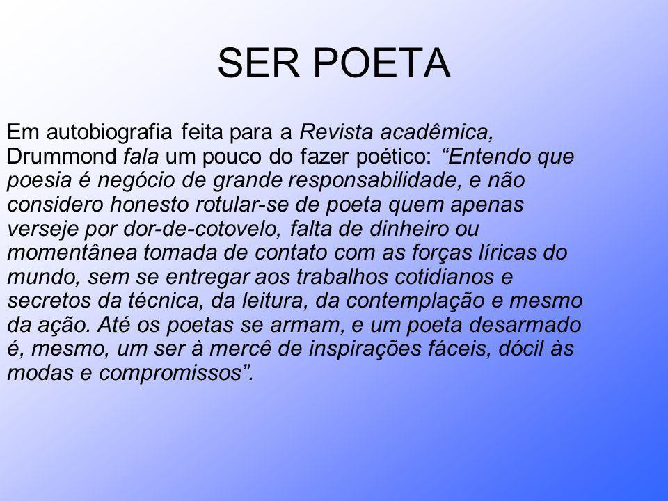 SER POETA Em autobiografia feita para a Revista acadêmica, Drummond fala um pouco do fazer poético: Entendo que poesia é negócio de grande responsabil