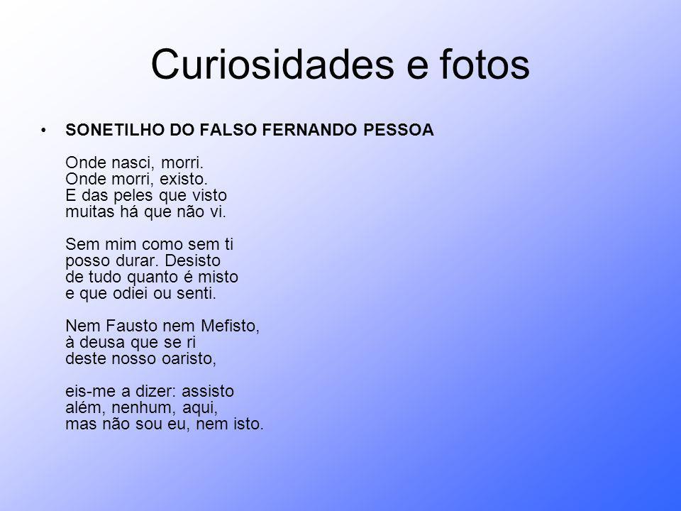 Curiosidades e fotos SONETILHO DO FALSO FERNANDO PESSOA Onde nasci, morri. Onde morri, existo. E das peles que visto muitas há que não vi. Sem mim com