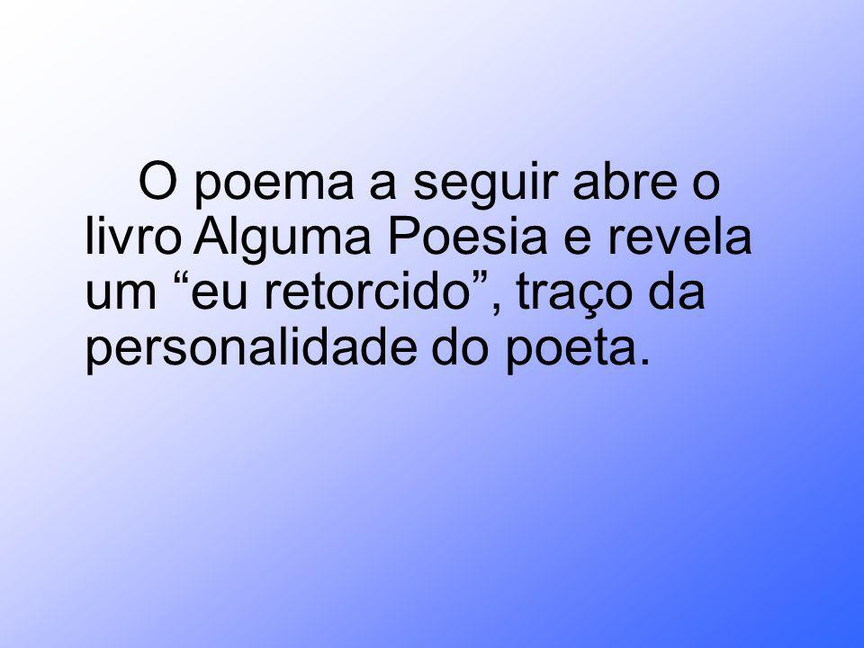 O poema a seguir abre o livro Alguma Poesia e revela um eu retorcido, traço da personalidade do poeta.