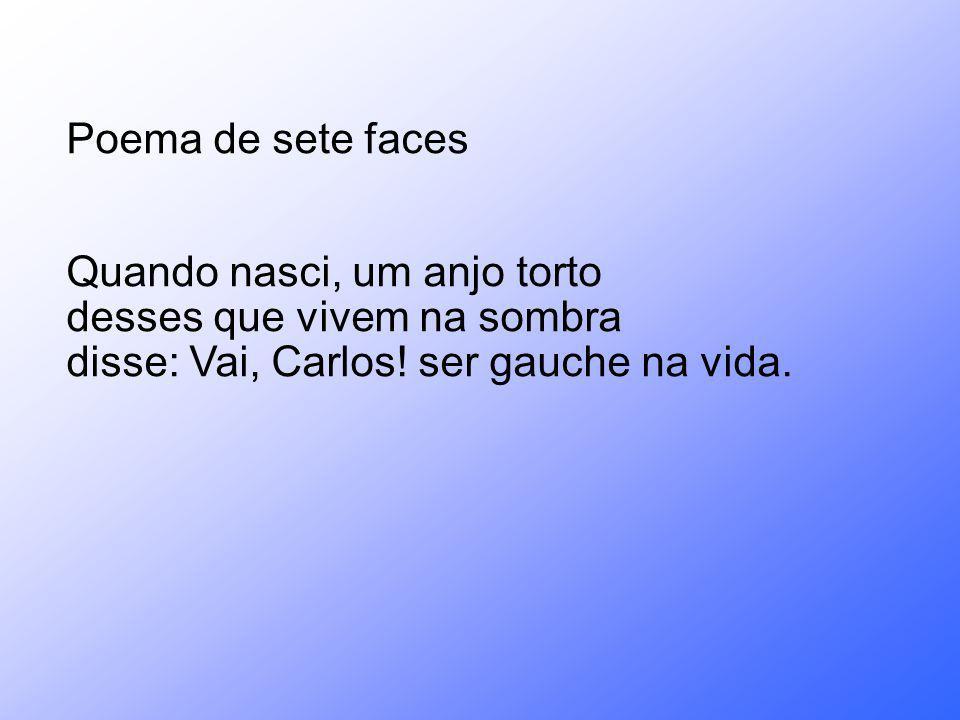 Poema de sete faces Quando nasci, um anjo torto desses que vivem na sombra disse: Vai, Carlos! ser gauche na vida.