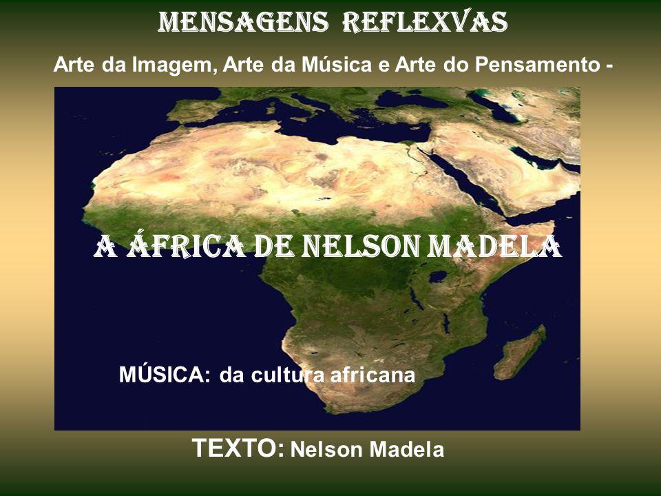 MENSAGENS REFLEXVAS Arte da Imagem, Arte da Música e Arte do Pensamento - A ÁFRICA de nelson madela MÚSICA: da cultura africana TEXTO: Nelson Madela