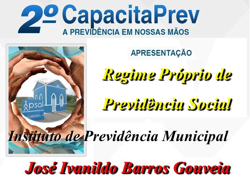 Regime Próprio de Previdência Social Regime Próprio de Previdência Social José Ivanildo Barros Gouveia Instituto de Previdência Municipal