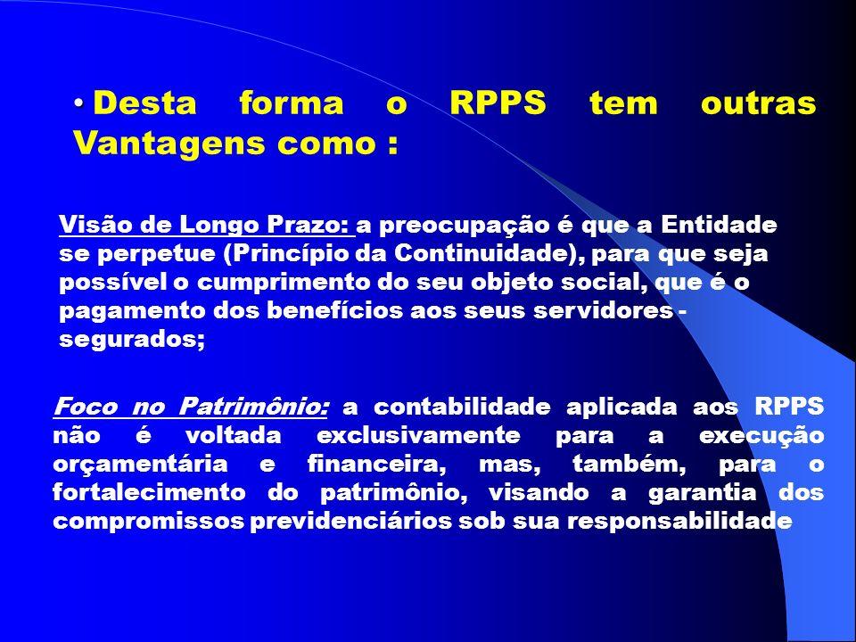 Desta forma o RPPS tem outras Vantagens como : Visão de Longo Prazo: a preocupação é que a Entidade se perpetue (Princípio da Continuidade), para que seja possível o cumprimento do seu objeto social, que é o pagamento dos benefícios aos seus servidores - segurados; Foco no Patrimônio: a contabilidade aplicada aos RPPS não é voltada exclusivamente para a execução orçamentária e financeira, mas, também, para o fortalecimento do patrimônio, visando a garantia dos compromissos previdenciários sob sua responsabilidade