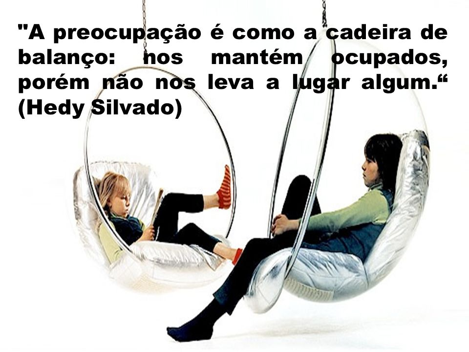 A preocupação é como a cadeira de balanço: nos mantém ocupados, porém não nos leva a lugar algum.