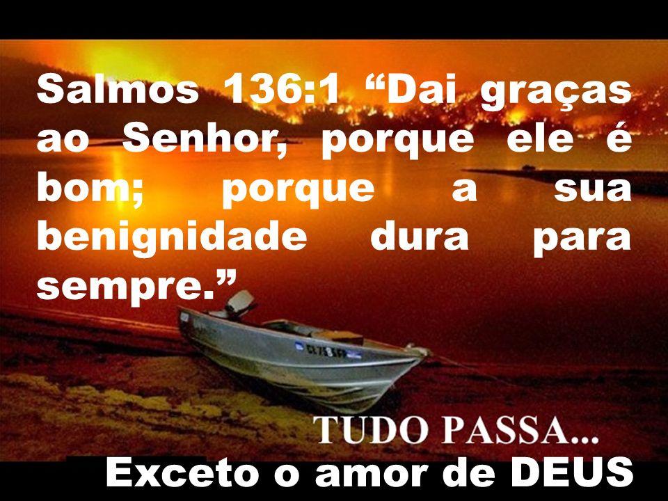 Salmos 136:1 Dai graças ao Senhor, porque ele é bom; porque a sua benignidade dura para sempre.