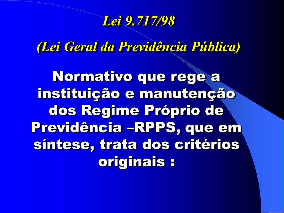 Lei 9.717/98 (Lei Geral da Previdência Pública) Lei 9.717/98 (Lei Geral da Previdência Pública) Normativo que rege a instituição e manutenção dos Regime Próprio de Previdência –RPPS, que em síntese, trata dos critérios originais :