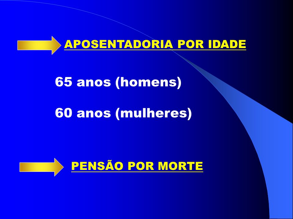 APOSENTADORIA POR IDADE 65 anos (homens) 60 anos (mulheres) PENSÃO POR MORTE