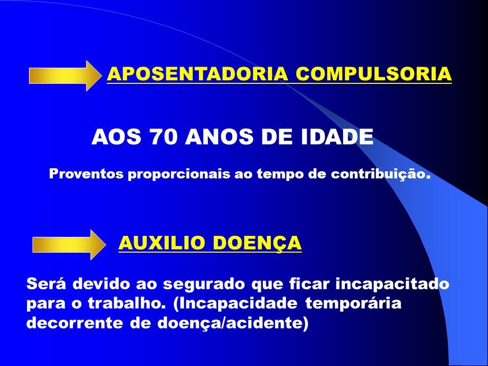 APOSENTADORIA COMPULSORIA AOS 70 ANOS DE IDADE AUXILIO DOENÇA Proventos proporcionais ao tempo de contribuição.