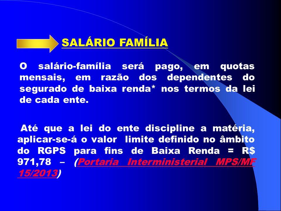 SALÁRIO FAMÍLIA O salário-família será pago, em quotas mensais, em razão dos dependentes do segurado de baixa renda* nos termos da lei de cada ente.