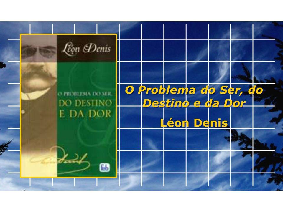 O Problema do Ser, do Destino e da Dor Léon Denis O Problema do Ser, do Destino e da Dor Léon Denis