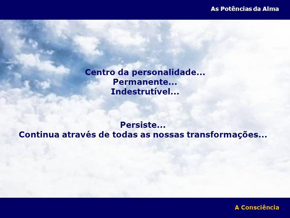 Centro da personalidade... Permanente... Indestrutível... Persiste... Continua através de todas as nossas transformações... A Consciência As Potências