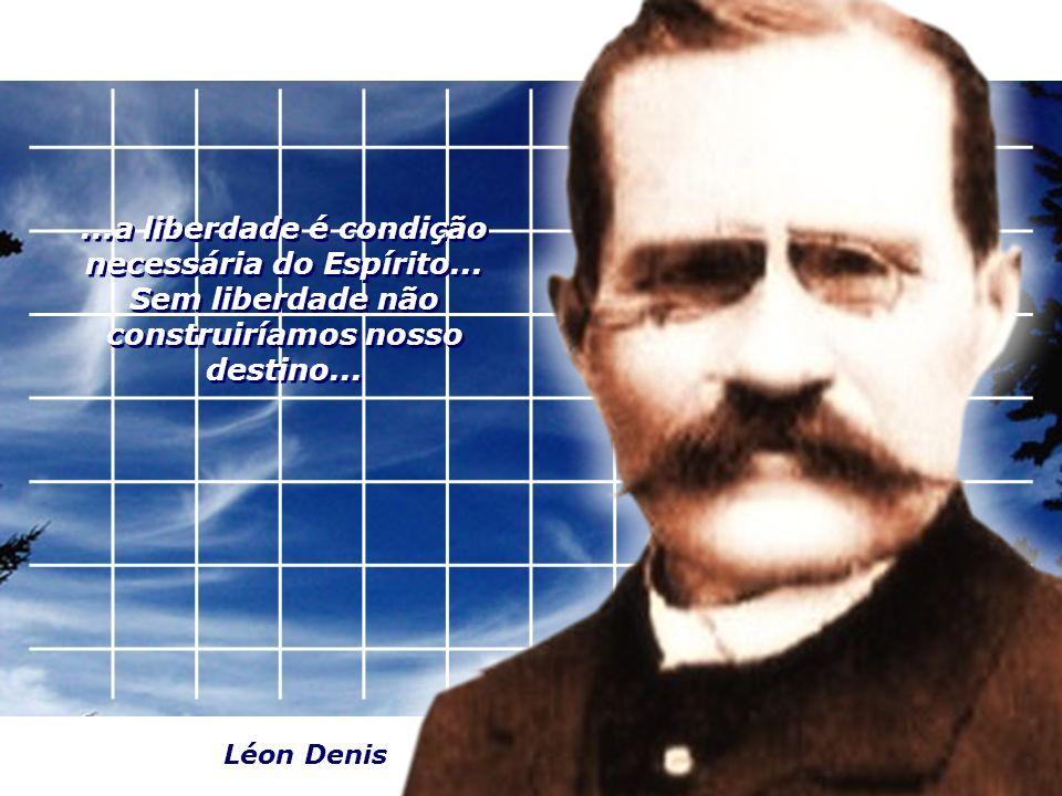 ...a liberdade é condição necessária do Espírito... Sem liberdade não construiríamos nosso destino... Léon Denis