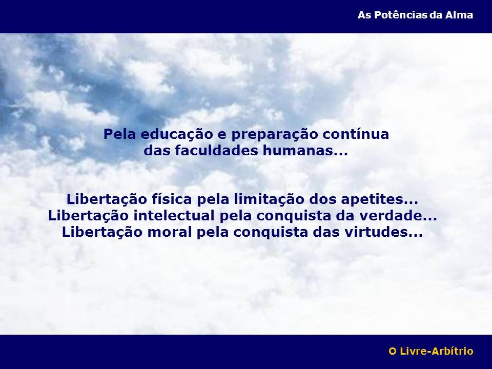 Pela educação e preparação contínua das faculdades humanas... Libertação física pela limitação dos apetites... Libertação intelectual pela conquista d