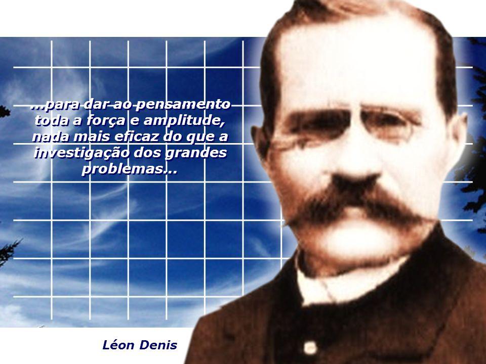 ...para dar ao pensamento toda a força e amplitude, nada mais eficaz do que a investigação dos grandes problemas... Léon Denis