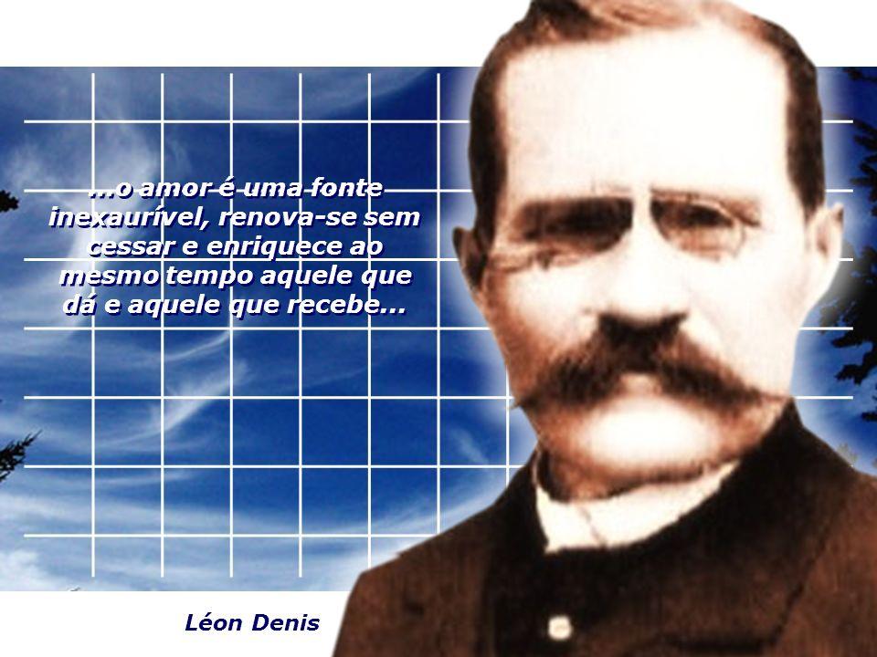...o amor é uma fonte inexaurível, renova-se sem cessar e enriquece ao mesmo tempo aquele que dá e aquele que recebe... Léon Denis