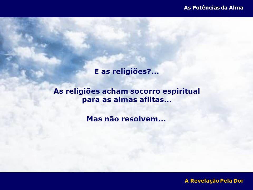 E as religiões?...As religiões acham socorro espiritual para as almas aflitas...