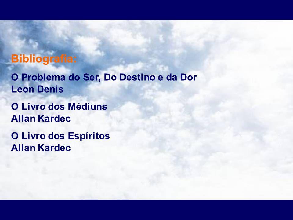 Bibliografia: O Problema do Ser, Do Destino e da Dor Leon Denis O Livro dos Médiuns Allan Kardec O Livro dos Espíritos Allan Kardec