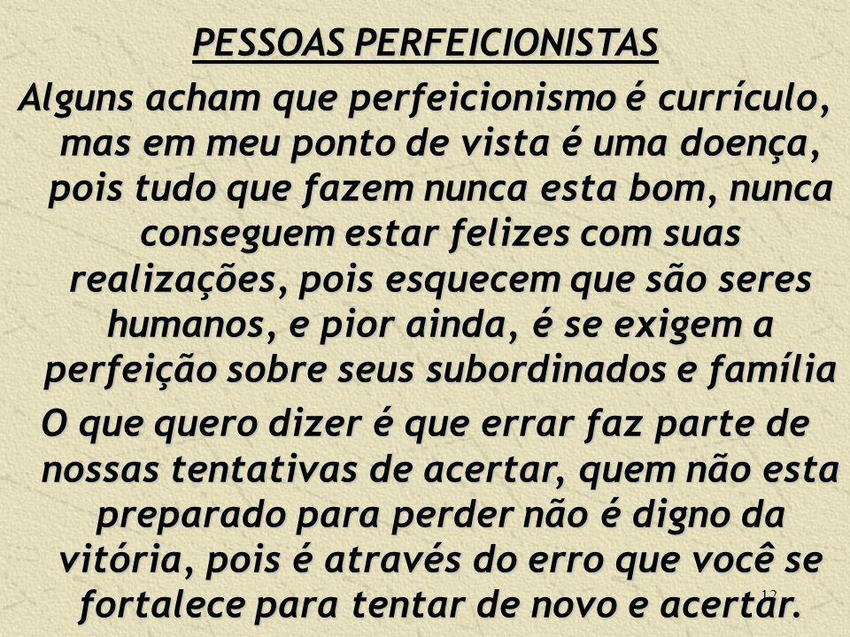 12 PESSOAS PERFEICIONISTAS Alguns acham que perfeicionismo é currículo, mas em meu ponto de vista é uma doença, pois tudo que fazem nunca esta bom, nu