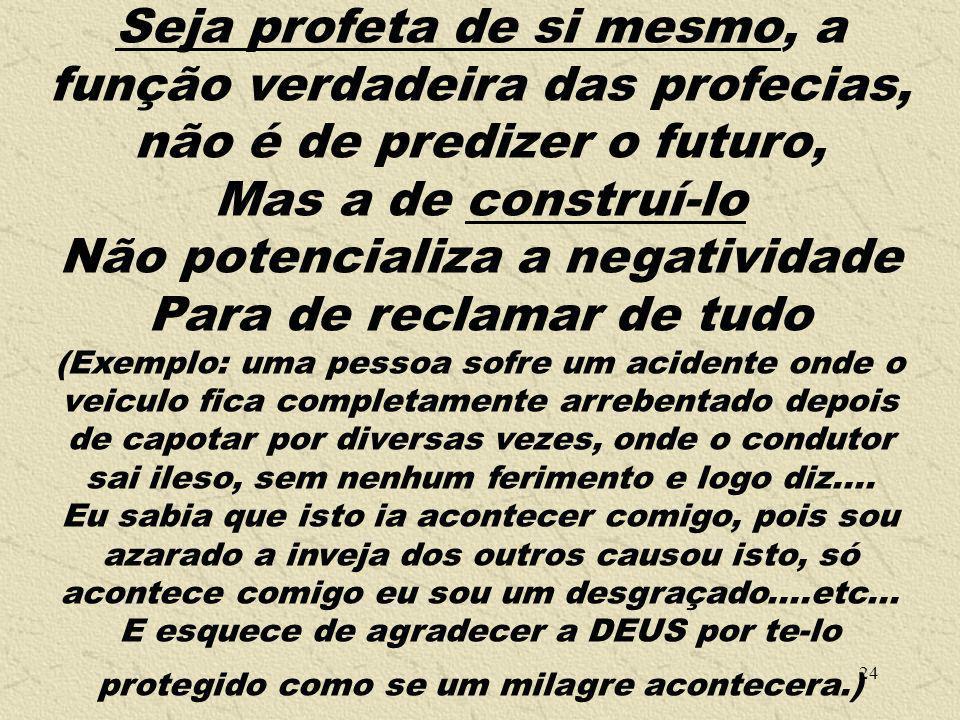 24 Seja profeta de si mesmo, a função verdadeira das profecias, não é de predizer o futuro, Mas a de construí-lo Não potencializa a negatividade Para