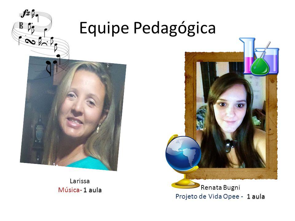 Equipe Pedagógica Renata Bugni 1 aula Projeto de Vida Opee - 1 aula Larissa 1 aula Música- 1 aula