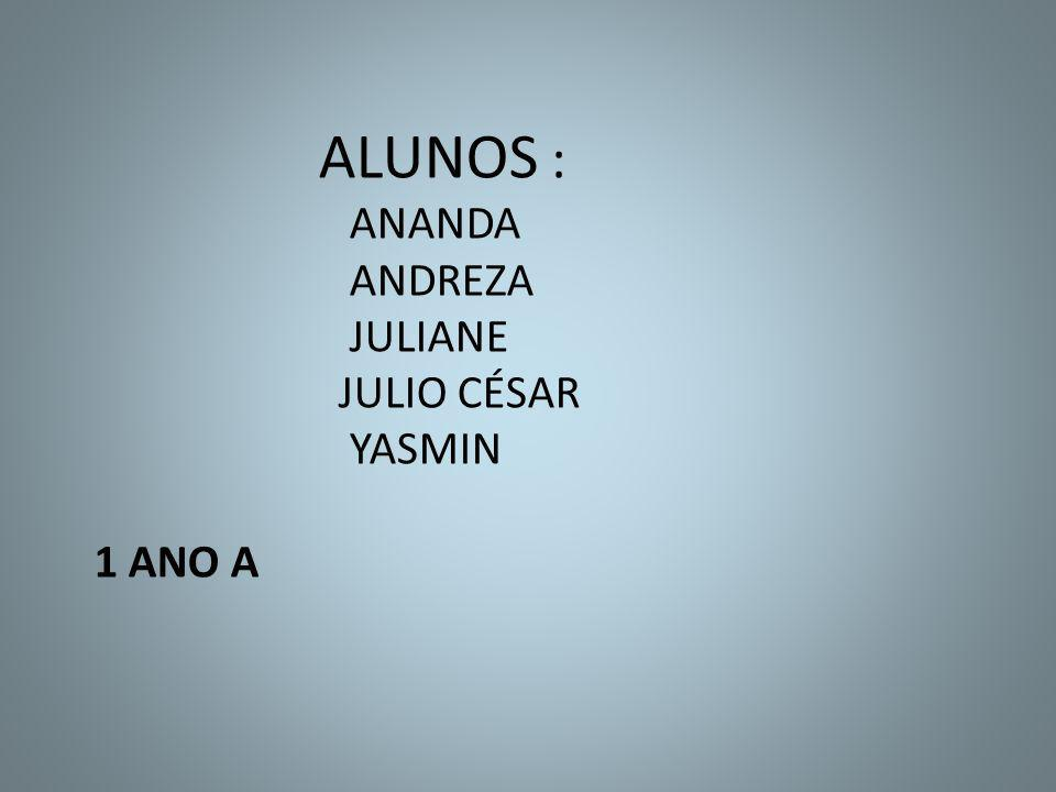ALUNOS : ANANDA ANDREZA JULIANE JULIO CÉSAR YASMIN 1 ANO A