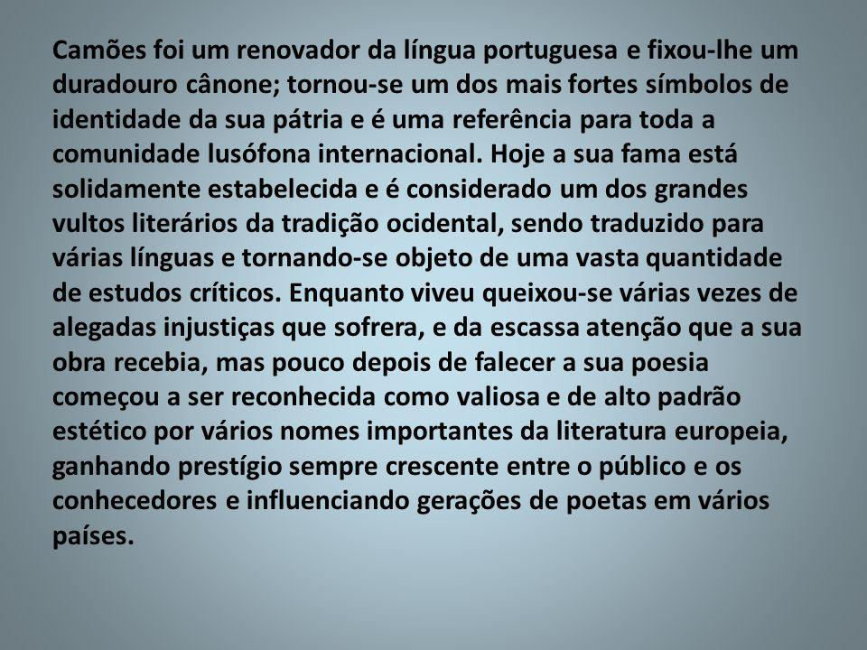 Camões foi um renovador da língua portuguesa e fixou-lhe um duradouro cânone; tornou-se um dos mais fortes símbolos de identidade da sua pátria e é um