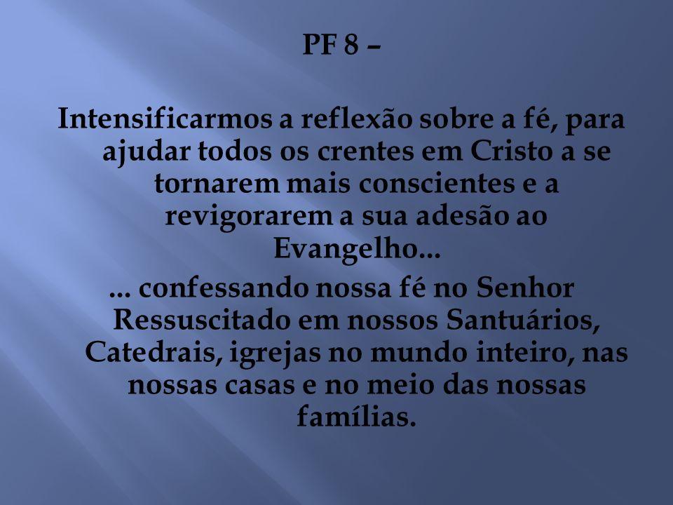 PF 8 – Intensificarmos a reflexão sobre a fé, para ajudar todos os crentes em Cristo a se tornarem mais conscientes e a revigorarem a sua adesão ao Ev