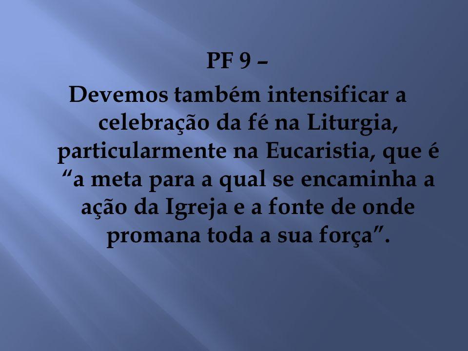 PF 9 – Devemos também intensificar a celebração da fé na Liturgia, particularmente na Eucaristia, que é a meta para a qual se encaminha a ação da Igre