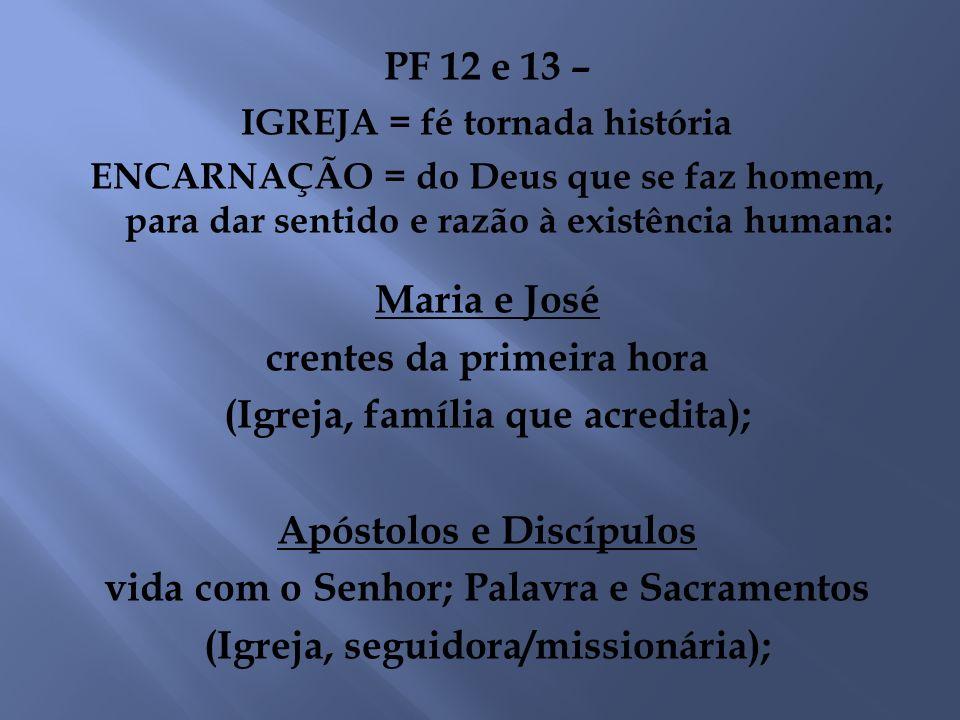PF 12 e 13 – IGREJA = fé tornada história ENCARNAÇÃO = do Deus que se faz homem, para dar sentido e razão à existência humana: Maria e José crentes da