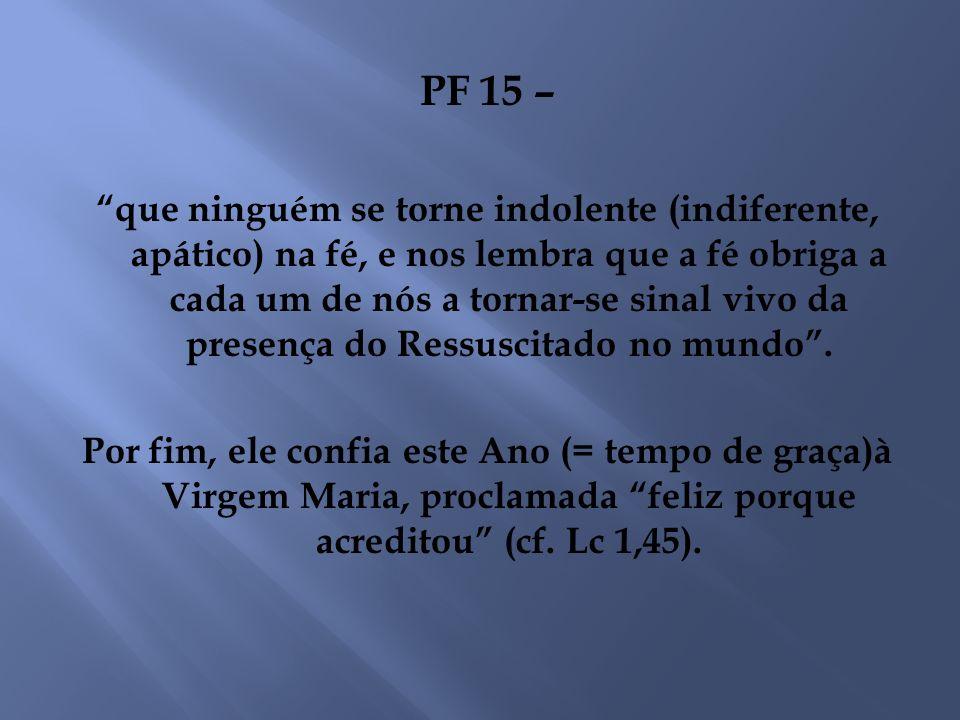 PF 15 – que ninguém se torne indolente (indiferente, apático) na fé, e nos lembra que a fé obriga a cada um de nós a tornar-se sinal vivo da presença