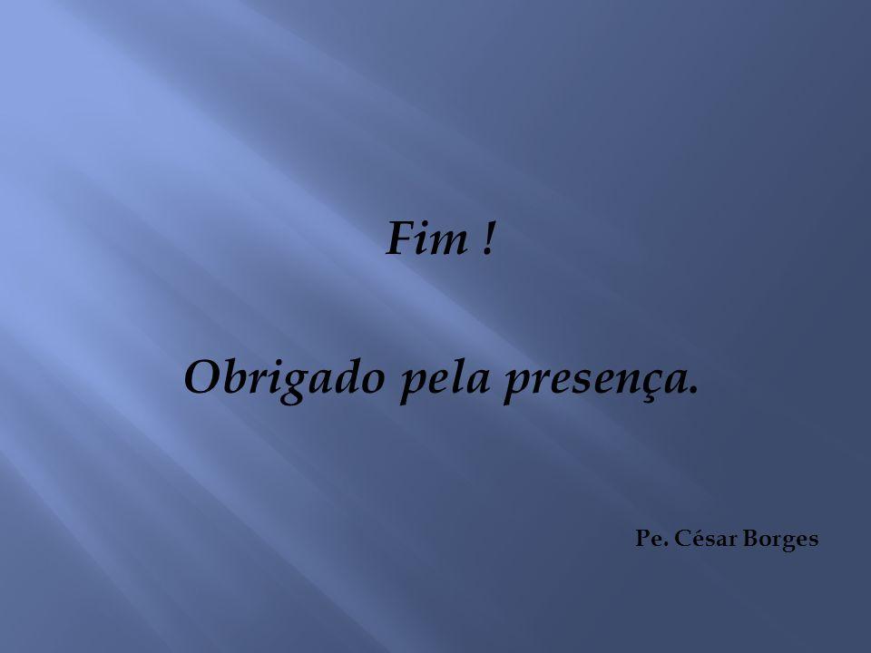 Fim ! Obrigado pela presença. Pe. César Borges
