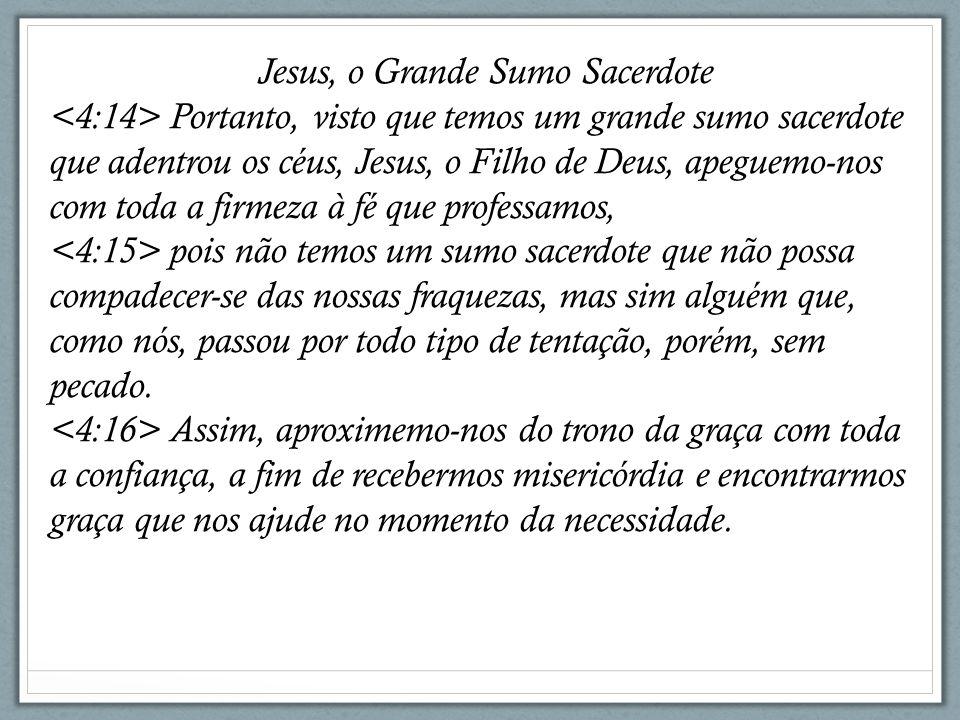 Jesus, o Grande Sumo Sacerdote Portanto, visto que temos um grande sumo sacerdote que adentrou os céus, Jesus, o Filho de Deus, apeguemo-nos com toda