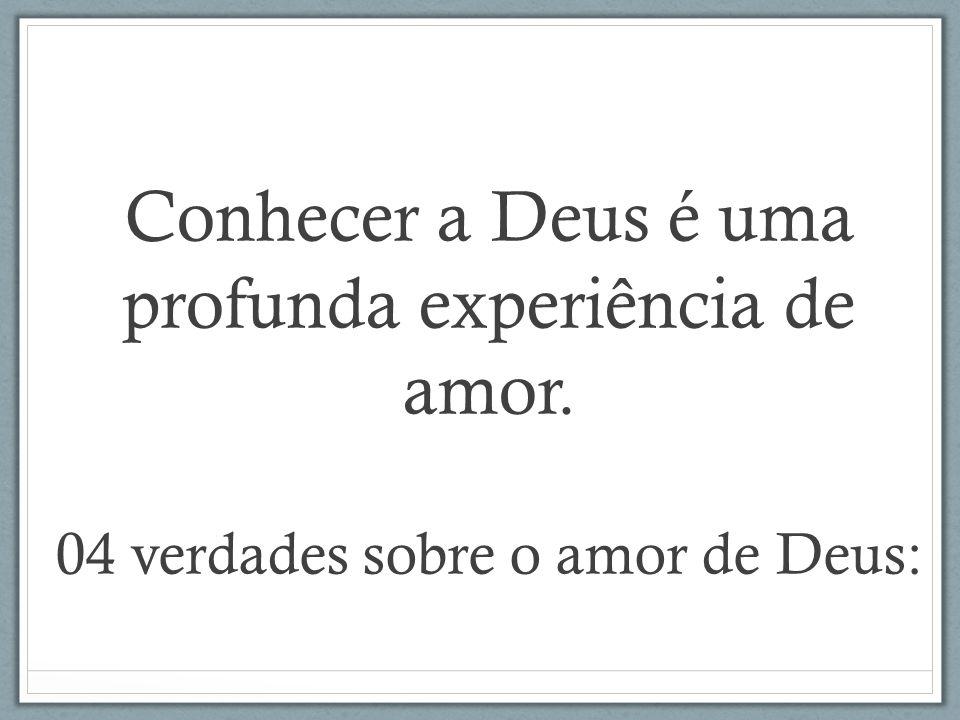 Conhecer a Deus é uma profunda experiência de amor. 04 verdades sobre o amor de Deus:
