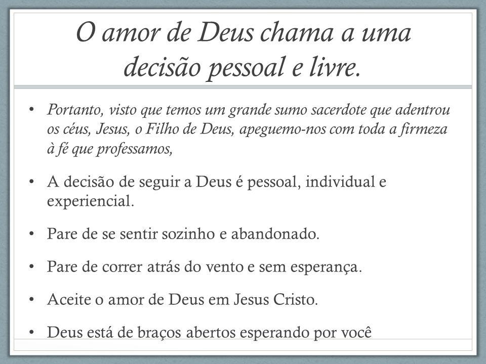 O amor de Deus chama a uma decisão pessoal e livre. Portanto, visto que temos um grande sumo sacerdote que adentrou os céus, Jesus, o Filho de Deus, a