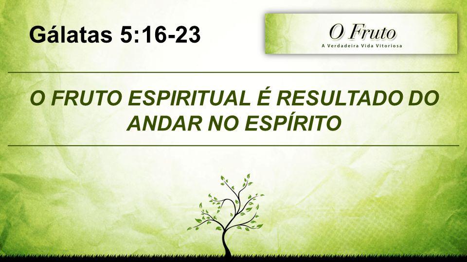 O FRUTO ESPIRITUAL É RESULTADO DO ANDAR NO ESPÍRITO Gálatas 5:16-23