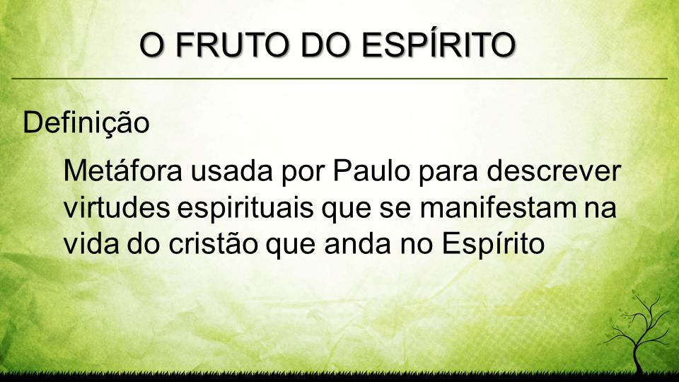 Metáfora usada por Paulo para descrever virtudes espirituais que se manifestam na vida do cristão que anda no Espírito O FRUTO DO ESPÍRITO Definição