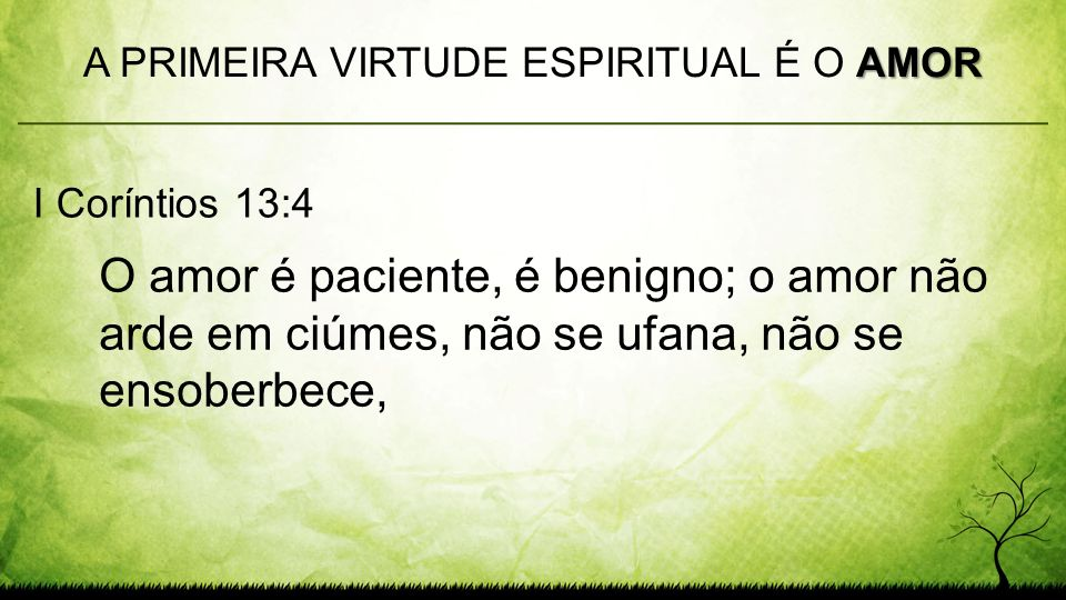 O amor é paciente, é benigno; o amor não arde em ciúmes, não se ufana, não se ensoberbece, AMOR A PRIMEIRA VIRTUDE ESPIRITUAL É O AMOR I Coríntios 13: