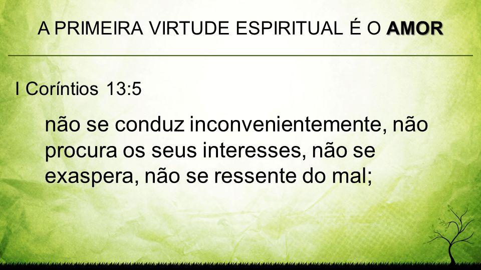 não se conduz inconvenientemente, não procura os seus interesses, não se exaspera, não se ressente do mal; AMOR A PRIMEIRA VIRTUDE ESPIRITUAL É O AMOR I Coríntios 13:5