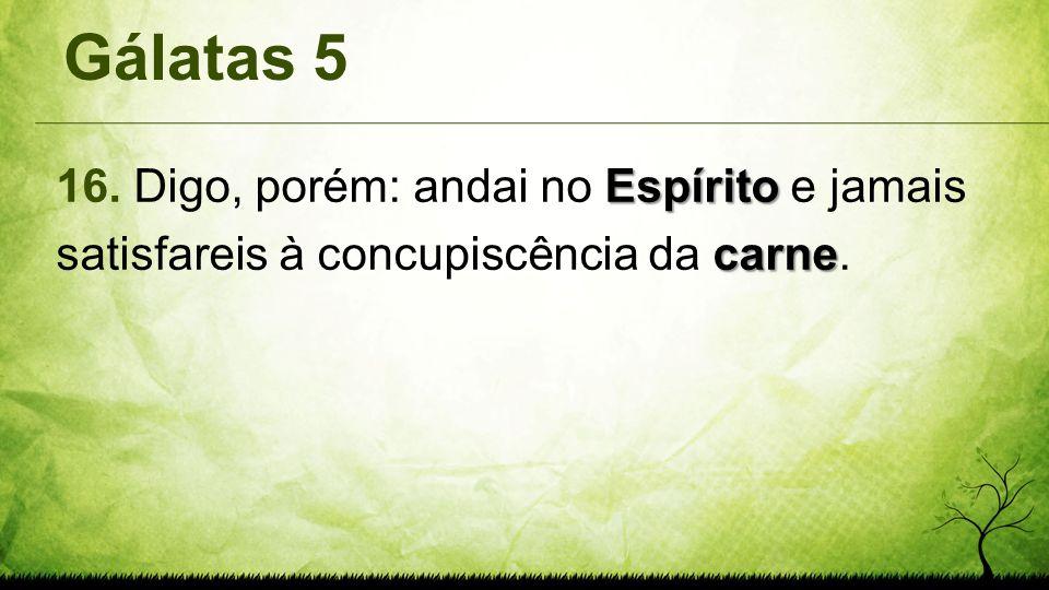 Gálatas 5 Espírito carne 16. Digo, porém: andai no Espírito e jamais satisfareis à concupiscência da carne.