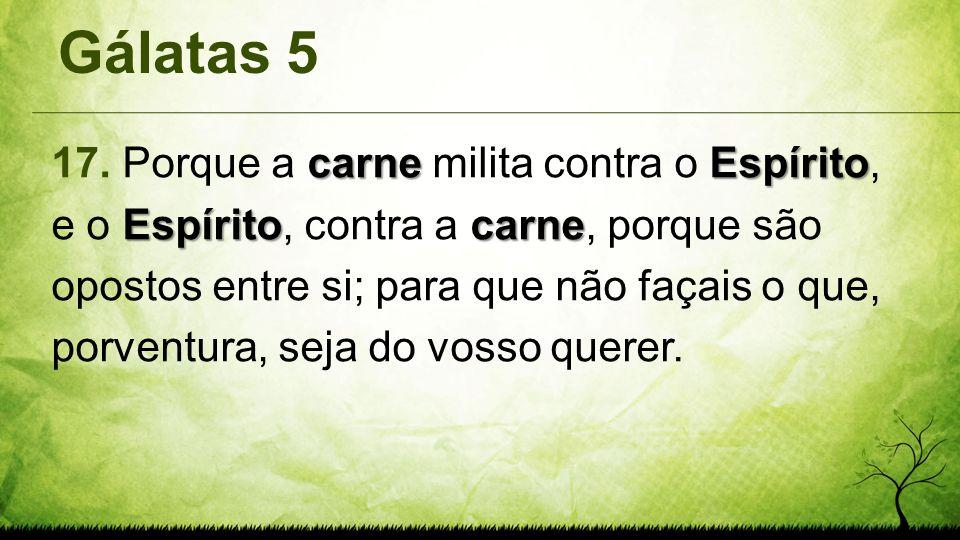 Gálatas 5 carneEspírito Espíritocarne 17. Porque a carne milita contra o Espírito, e o Espírito, contra a carne, porque são opostos entre si; para que