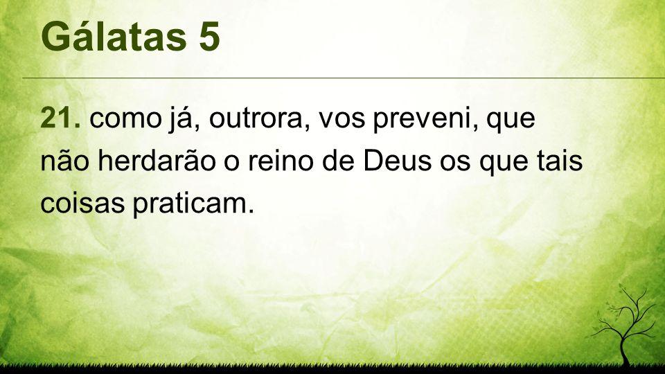 Gálatas 5 21. como já, outrora, vos preveni, que não herdarão o reino de Deus os que tais coisas praticam.