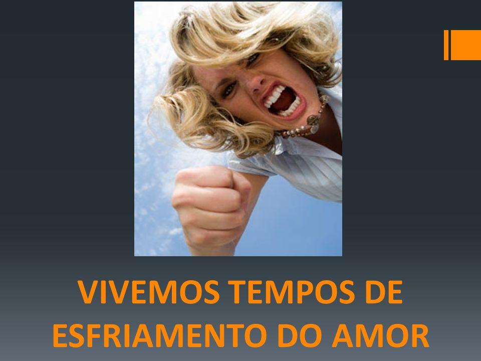 VIVEMOS TEMPOS DE ESFRIAMENTO DO AMOR