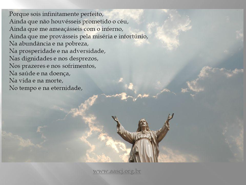 A vós, que sois o amor infinito, amo-vos ó meu Deus. A vós, que me haveis prevenido pelo vosso amor, A vós, que me mandais vos ame, De todo o meu cora