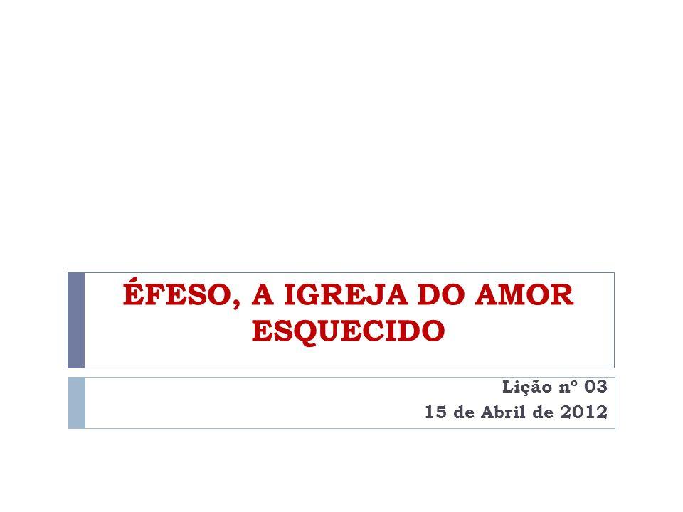 ÉFESO, A IGREJA DO AMOR ESQUECIDO Lição nº 03 15 de Abril de 2012