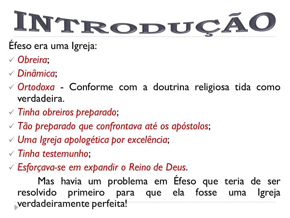 Éfeso era uma Igreja: Obreira; Dinâmica; Ortodoxa - Conforme com a doutrina religiosa tida como verdadeira. Tinha obreiros preparado; Tão preparado qu